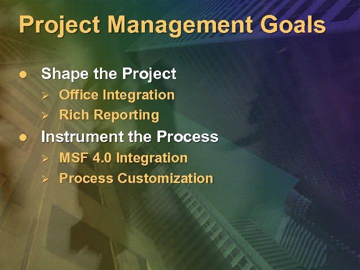 Project Management Goals l Shape the Project Ø Ø l Office Integration Rich Reporting