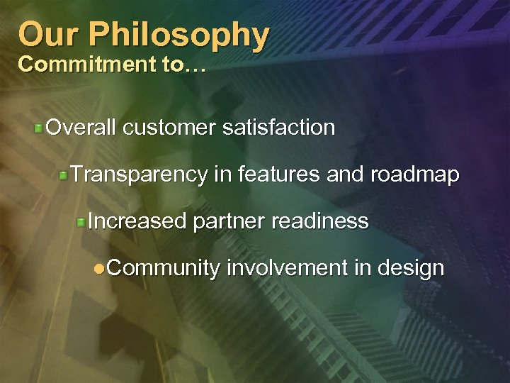 Our Philosophy Commitment to… Overall customer satisfaction Transparency in features and roadmap Increased partner