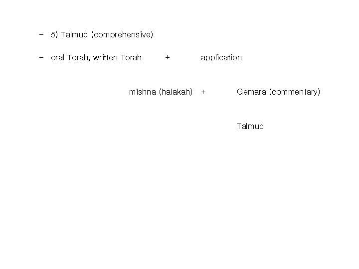 – 5) Talmud (comprehensive) – oral Torah, written Torah + mishna (halakah) application +