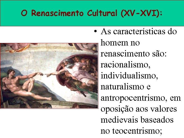 O Renascimento Cultural (XV-XVI): • As características do homem no renascimento são: racionalismo, individualismo,