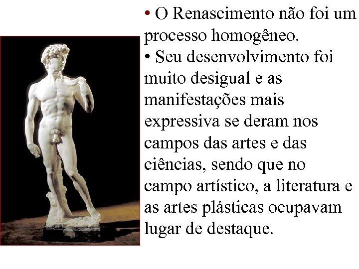 • O Renascimento não foi um processo homogêneo. • Seu desenvolvimento foi muito