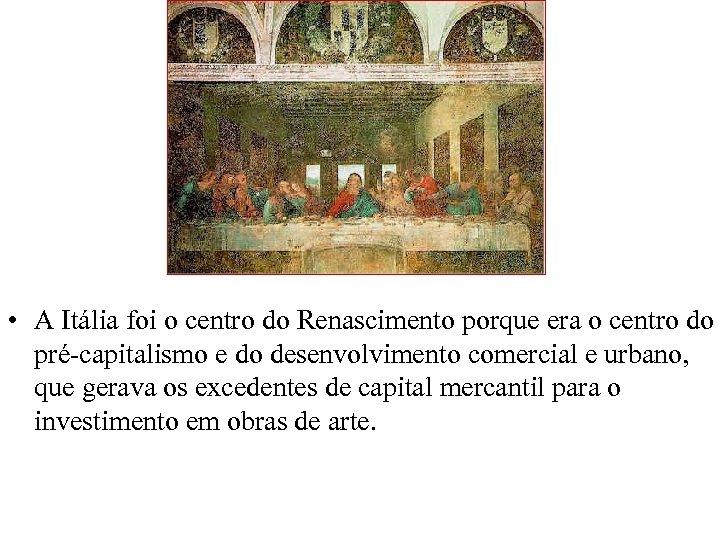 • A Itália foi o centro do Renascimento porque era o centro do
