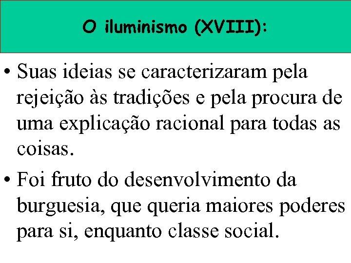 O iluminismo (XVIII): • Suas ideias se caracterizaram pela rejeição às tradições e pela