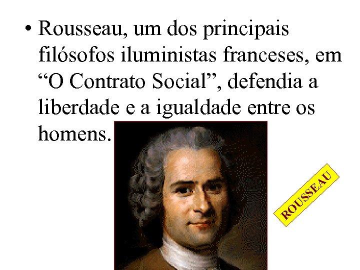 """• Rousseau, um dos principais filósofos iluministas franceses, em """"O Contrato Social"""", defendia"""