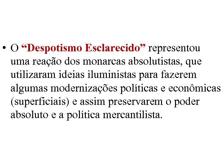 """• O """"Despotismo Esclarecido"""" representou uma reação dos monarcas absolutistas, que utilizaram ideias"""