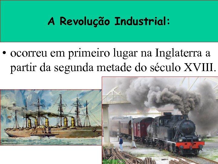 A Revolução Industrial: • ocorreu em primeiro lugar na Inglaterra a partir da segunda