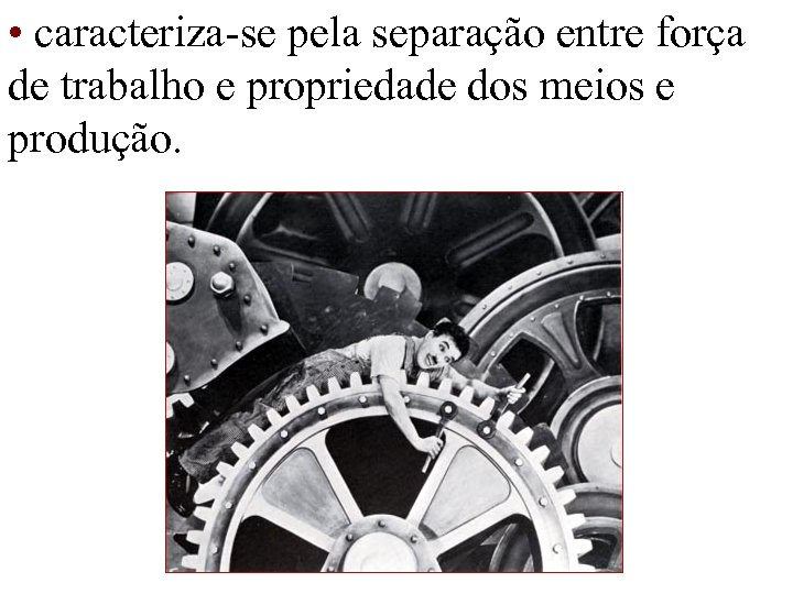 • caracteriza-se pela separação entre força de trabalho e propriedade dos meios e