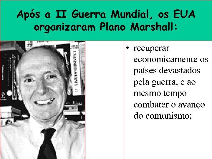 Após a II Guerra Mundial, os EUA organizaram Plano Marshall: • recuperar economicamente os