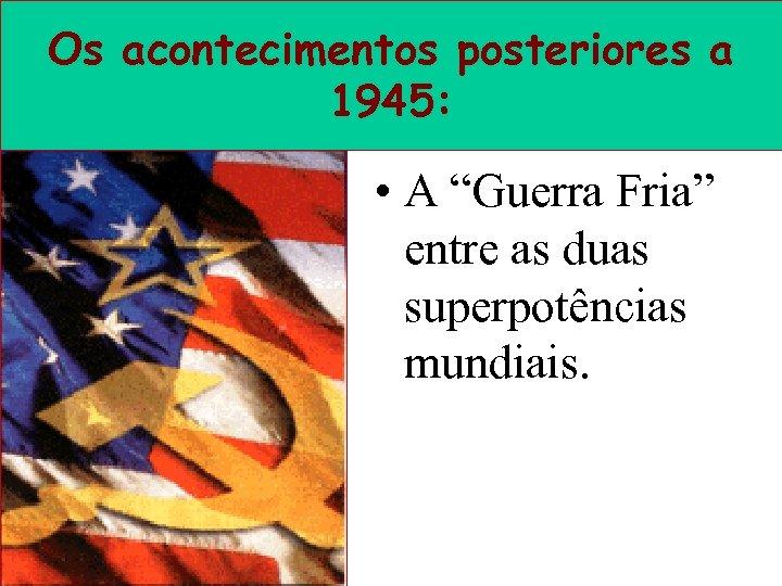 """Os acontecimentos posteriores a 1945: • A """"Guerra Fria"""" entre as duas superpotências mundiais."""