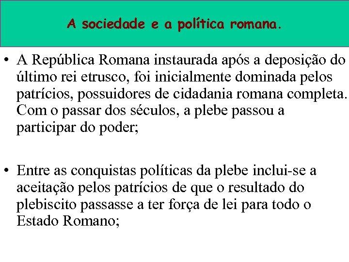 A sociedade e a política romana. • A República Romana instaurada após a deposição
