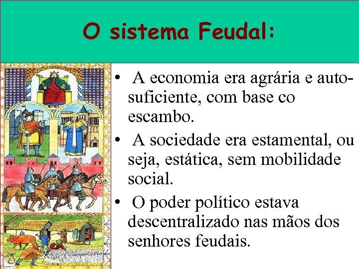 O sistema Feudal: • A economia era agrária e autosuficiente, com base co escambo.