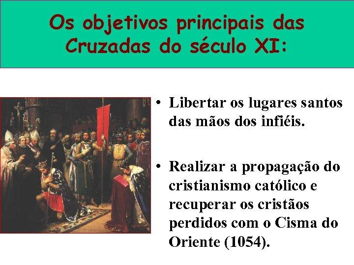 Os objetivos principais das Cruzadas do século XI: • Libertar os lugares santos das