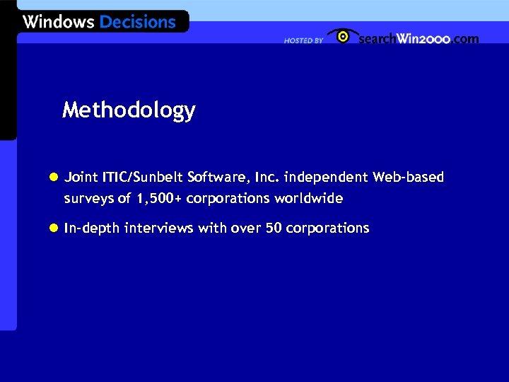 Methodology l Joint ITIC/Sunbelt Software, Inc. independent Web-based surveys of 1, 500+ corporations worldwide