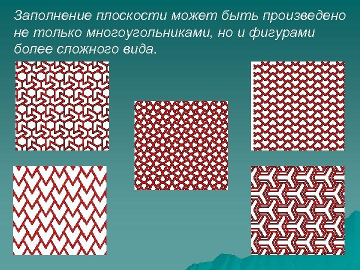 Заполнение плоскости может быть произведено не только многоугольниками, но и фигурами более сложного вида.