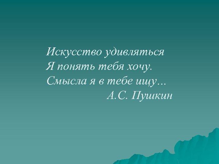 Искусство удивляться Я понять тебя хочу. Смысла я в тебе ищу… А. С. Пушкин