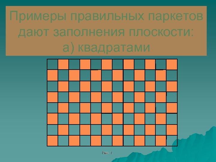 Примеры правильных паркетов дают заполнения плоскости: а) квадратами