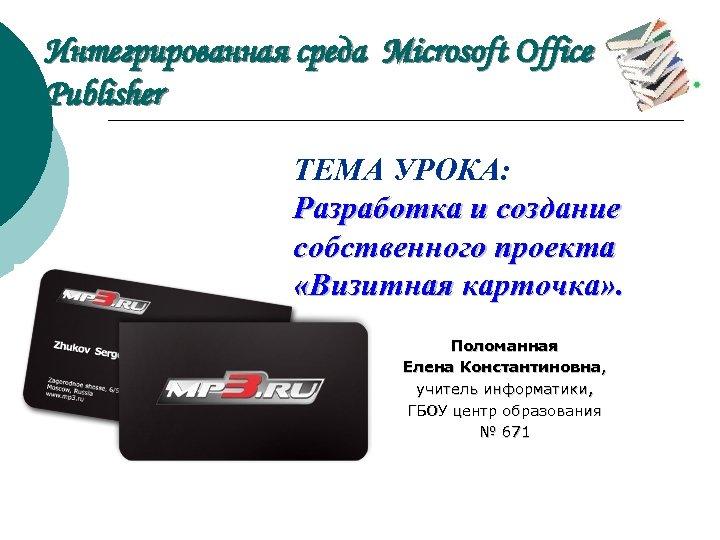 Интегрированная среда Microsoft Office Publisher ТЕМА УРОКА: Разработка и создание собственного проекта «Визитная карточка»