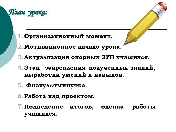 План урока: 1. Организационный момент. 2. Мотивационное начало урока. 3. Актуализация опорных ЗУН учащихся.