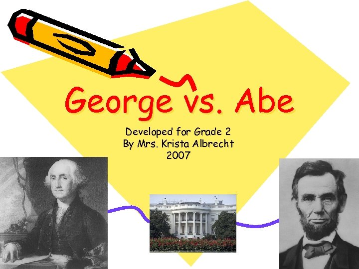 George vs. Abe Developed for Grade 2 By Mrs. Krista Albrecht 2007