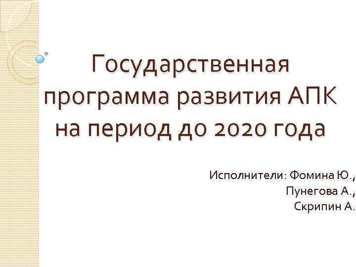 Государственная программа развития АПК на период до 2020 года Исполнители: Фомина Ю. , Пунегова