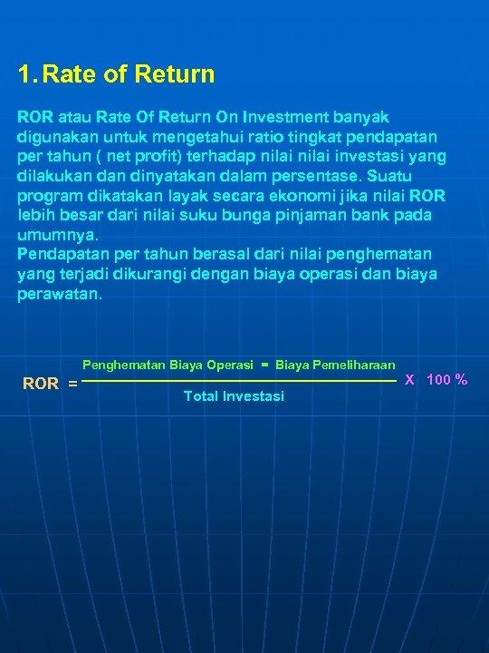 1. Rate of Return ROR atau Rate Of Return On Investment banyak digunakan untuk