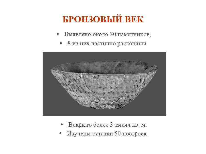 БРОНЗОВЫЙ ВЕК • Выявлено около 30 памятников, • 8 из них частично раскопаны •