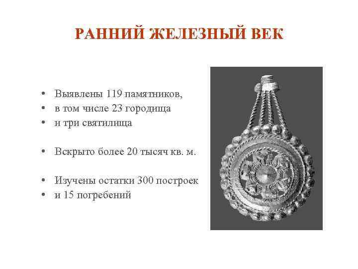 РАННИЙ ЖЕЛЕЗНЫЙ ВЕК • Выявлены 119 памятников, • в том числе 23 городища •