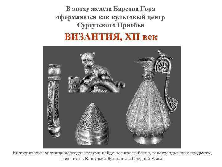 В эпоху железа Барсова Гора оформляется как культовый центр Сургутского Приобья ВИЗАНТИЯ, XII век