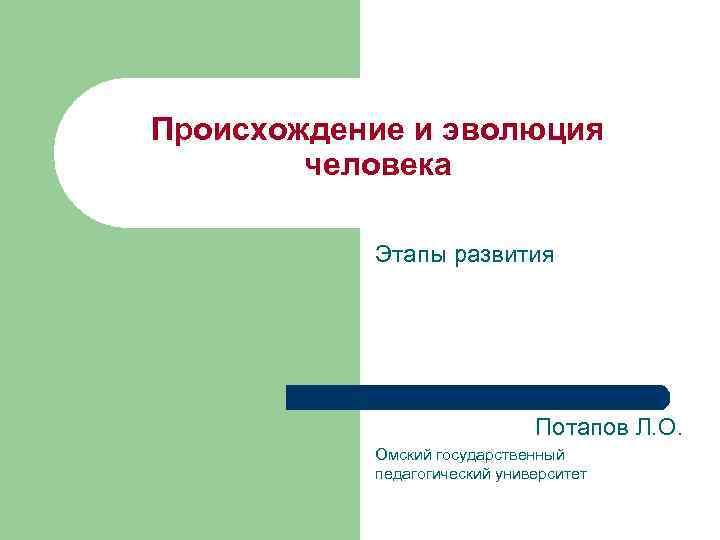 Происхождение и эволюция человека Этапы развития Потапов Л. О. Омский государственный педагогический университет