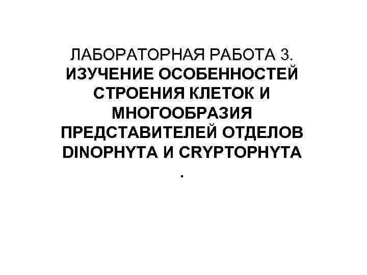 ЛАБОРАТОРНАЯ РАБОТА 3. ИЗУЧЕНИЕ ОСОБЕННОСТЕЙ СТРОЕНИЯ КЛЕТОК И МНОГООБРАЗИЯ ПРЕДСТАВИТЕЛЕЙ ОТДЕЛОВ DINOPHYTA И CRYPTOPHYTA.