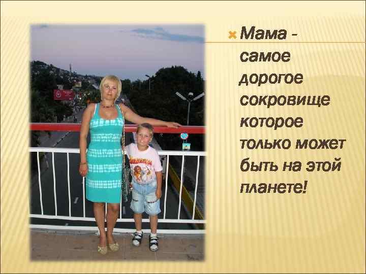 Мама - самое дорогое сокровище которое только может быть на этой планете!