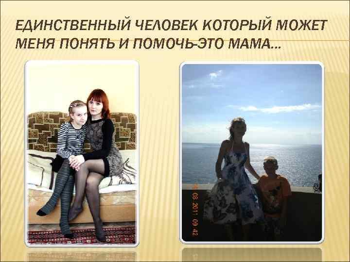 ЕДИНСТВЕННЫЙ ЧЕЛОВЕК КОТОРЫЙ МОЖЕТ МЕНЯ ПОНЯТЬ И ПОМОЧЬ-ЭТО МАМА. . .