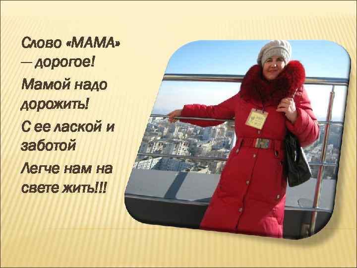 Слово «МАМА» — дорогое! Мамой надо дорожить! С ее лаской и заботой Легче нам