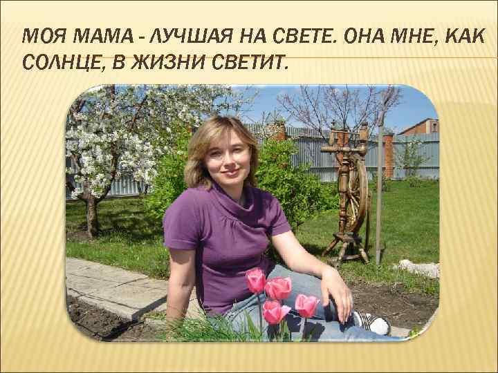 МОЯ МАМА - ЛУЧШАЯ НА СВЕТЕ. ОНА МНЕ, КАК СОЛНЦЕ, В ЖИЗНИ СВЕТИТ.
