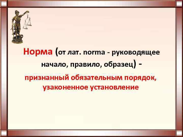 Норма (от лат. norma - руководящее начало, правило, образец) признанный обязательным порядок, узаконенное установление