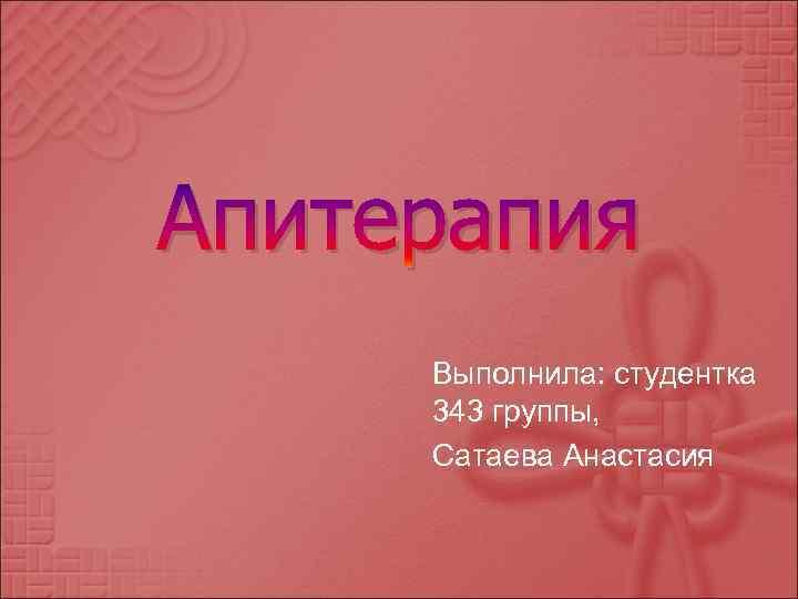 Апитерапия Выполнила: студентка 343 группы, Сатаева Анастасия