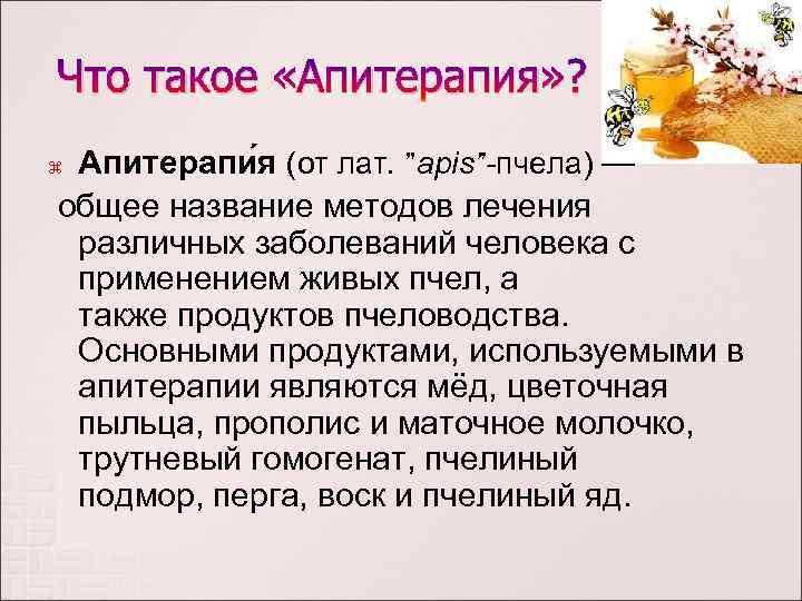 """Что такое «Апитерапия» ? Апитерапи я (от лат. """"apis""""-пчела) — общее название методов лечения"""