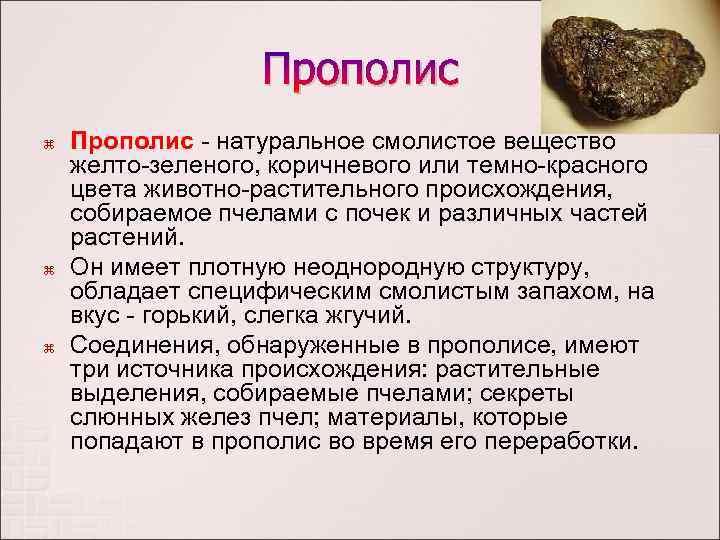 Прополис Прополис - натуральное смолистое вещество желто-зеленого, коричневого или темно-красного цвета животно-растительного происхождения, собираемое