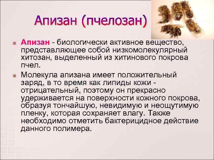 Апизан (пчелозан) Апизан - биологически активное вещество, представляющее собой низкомолекулярный хитозан, выделенный из хитинового