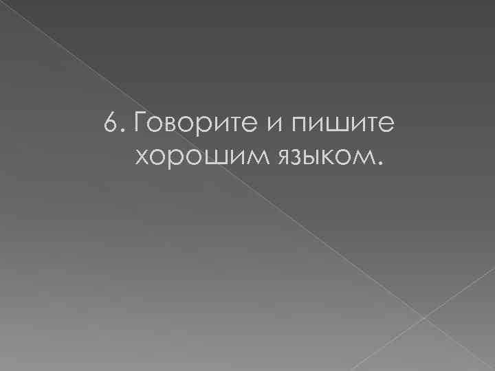 6. Говорите и пишите хорошим языком.