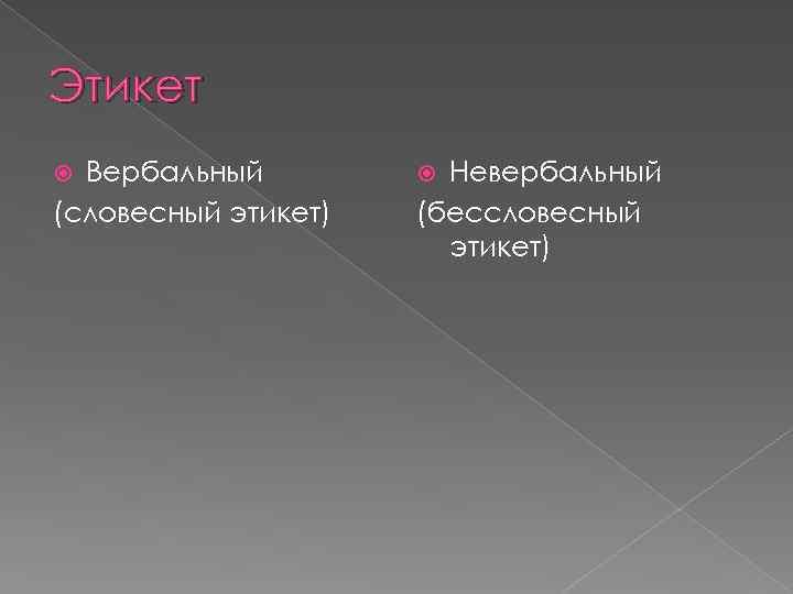 Этикет Вербальный (словесный этикет) Невербальный (бессловесный этикет)