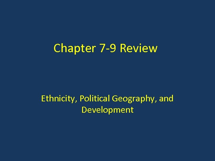 Chapter 7 -9 Review Ethnicity, Political Geography, and Development