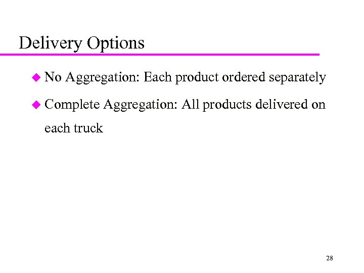 Delivery Options u No Aggregation: Each product ordered separately u Complete Aggregation: All products
