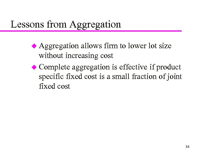 Lessons from Aggregation u Aggregation allows firm to lower lot size without increasing cost