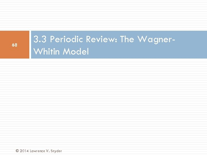 68 3. 3 Periodic Review: The Wagner. Whitin Model © 2014 Lawrence V. Snyder