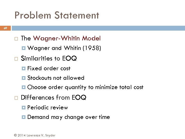 Problem Statement 69 The Wagner-Whitin Model Wagner and Whitin (1958) Similarities to EOQ Fixed