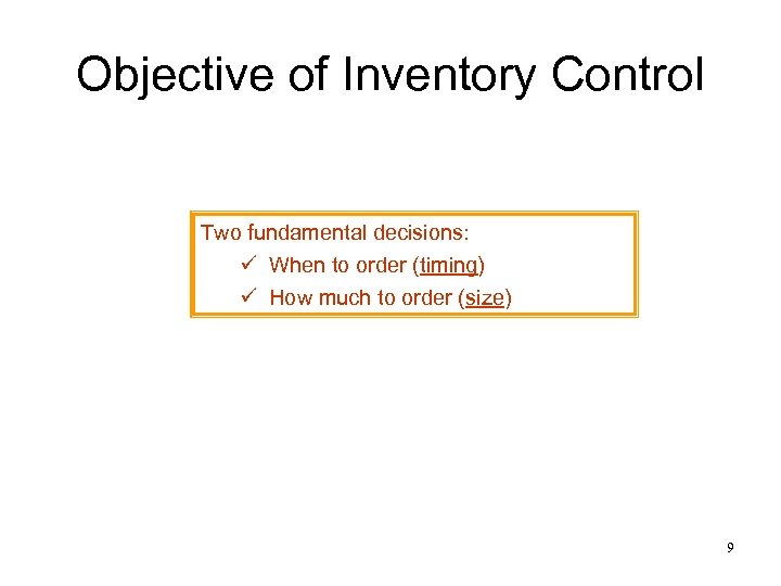 Objective of Inventory Control Two fundamental decisions: ü When to order (timing) ü How