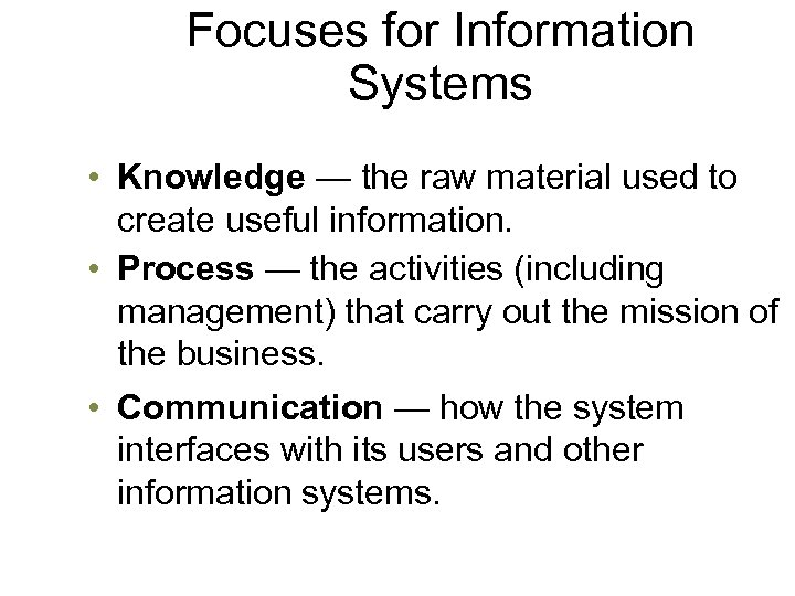 Focuses for Information Systems • Knowledge — the raw material used to create useful