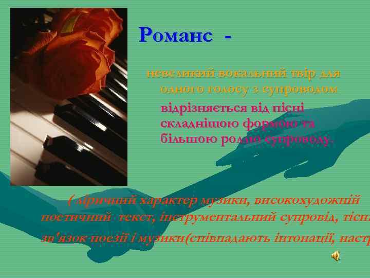 Романс невеликий вокальний твір для одного голосу з супроводом відрізняється від пісні складнішою формою