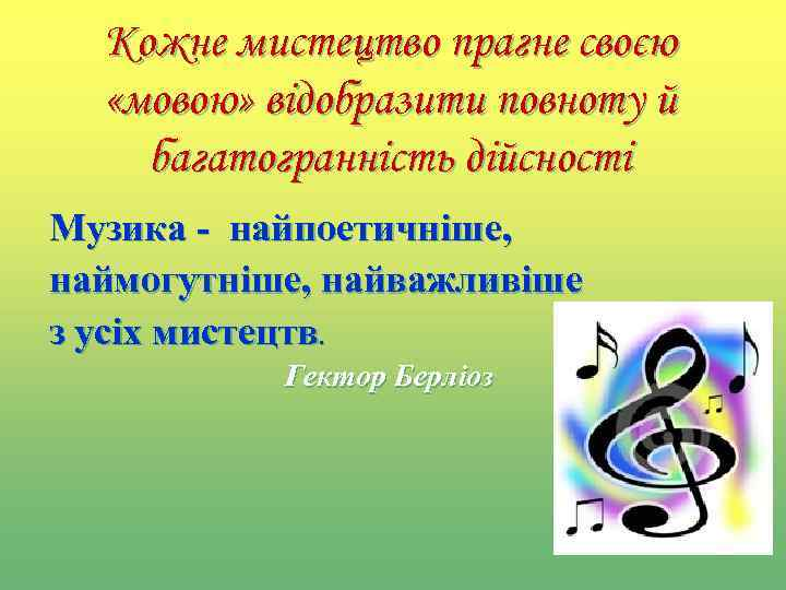Кожне мистецтво прагне своєю «мовою» відобразити повноту й багатогранність дійсності Музика - найпоетичніше, наймогутніше,